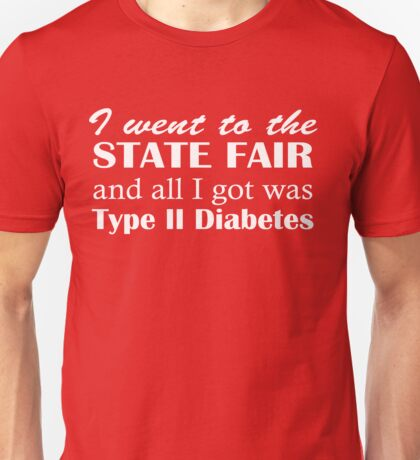 I went to the state fair and all I got was Type II Diabeties Unisex T-Shirt
