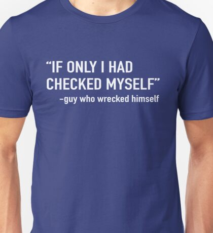 If only I had checked myself said the guy who wrecked himself  Unisex T-Shirt