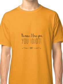 """Because I love you, you IDIOT!"" Classic T-Shirt"