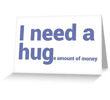 I NEED A HUG (huge Amount of Money) Funny Quote T-shirts Greeting Card