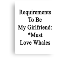 Requirements To Be My Girlfriend: *Must Love Whales  Canvas Print