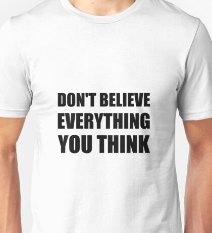 Dont Believe Everything You Think Unisex T-Shirt