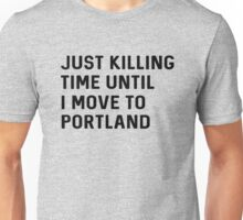 Just killing time until I move to Portland Unisex T-Shirt