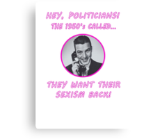 Hey Politicians - The 1950's Called... They Want Their Sexism Back! Canvas Print