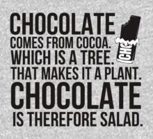 Chocolate comes from cocoa which is a tree. That makes is a plant. Chocolate is therefore salad. by datthomas