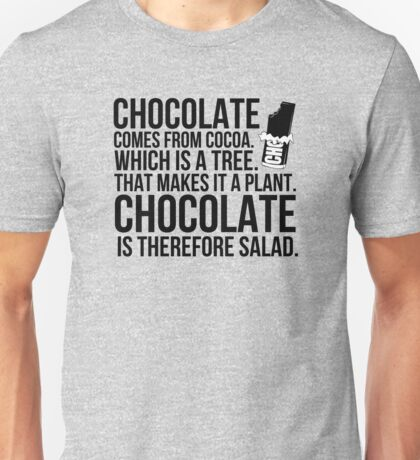 Chocolate comes from cocoa which is a tree. That makes is a plant. Chocolate is therefore salad. Unisex T-Shirt