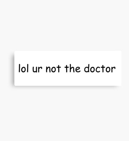 lol ur not the doctor Canvas Print