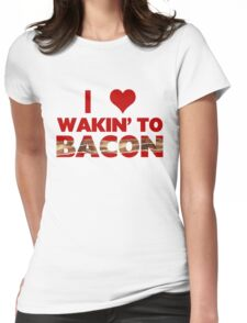 I Love Wakin' To Bacon Womens Fitted T-Shirt