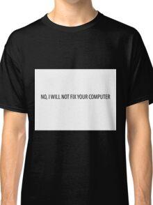 No, I will not fix your computer Classic T-Shirt
