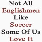 Not All Englishmen Like Soccer Some Of Us Love It by supernova23