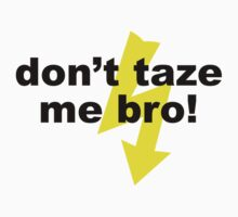don't taze me bro! by sweetsixty