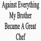 Against Everything My Brother Became A Great Chef  by supernova23