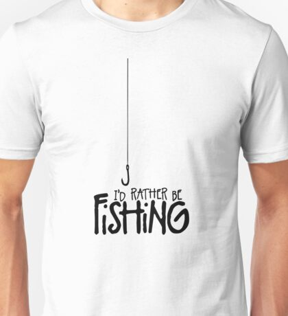 I'd rather be Fishing Hook Unisex T-Shirt