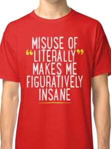 Misuse of Literally Makes Me Figuratively Insane T Shirt Classic T-Shirt