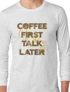 Coffee First, Talk Later Long Sleeve T-Shirt
