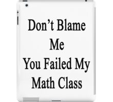 Don't Blame Me You Failed My Math Class  iPad Case/Skin