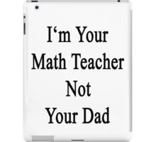 I'm Your Math Teacher Not Your Dad  iPad Case/Skin