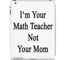 I'm Your Math Teacher Not Your Mom  iPad Case/Skin