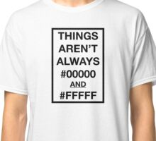 Things aren't always #00000 and #FFFFF Classic T-Shirt