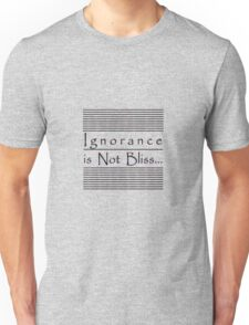 Ignorance is Not Bliss... Unisex T-Shirt