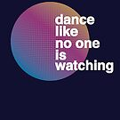 Dance Like No One Is Watching by modernistdesign