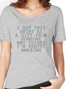 I Got This Shirt As A Gift From Someone Who Thinks I'm Pretty Amazing Women's Relaxed Fit T-Shirt