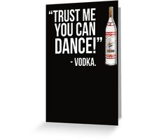 Trust me you can dance! - Vodka Greeting Card