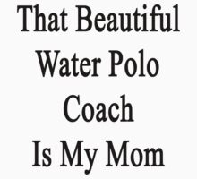 That Beautiful Water Polo Coach Is My Mom  by supernova23
