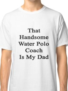 That Handsome Water Polo Coach Is My Dad  Classic T-Shirt
