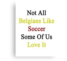 Not All Belgians Like Soccer Some Of Us Love It  Canvas Print