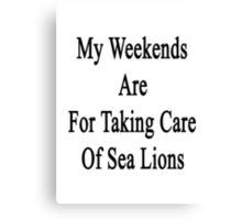 My Weekends Are For Taking Care Of Sea Lions  Canvas Print