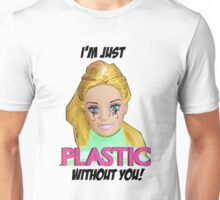 I'm Just Plastic Without You! Unisex T-Shirt