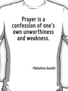 Prayer is a confession of one's own unworthiness and weakness. T-Shirt