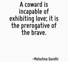 A coward is incapable of exhibiting love; it is the prerogative of the brave. by Quotr