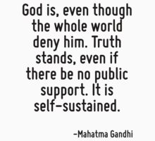 God is, even though the whole world deny him. Truth stands, even if there be no public support. It is self-sustained. by Quotr