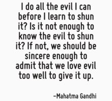 I do all the evil I can before I learn to shun it? Is it not enough to know the evil to shun it? If not, we should be sincere enough to admit that we love evil too well to give it up. by Quotr