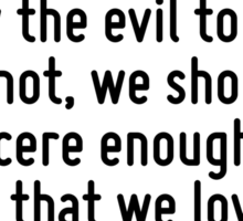 I do all the evil I can before I learn to shun it? Is it not enough to know the evil to shun it? If not, we should be sincere enough to admit that we love evil too well to give it up. Sticker