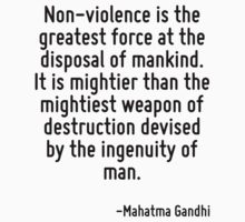 Non-violence is the greatest force at the disposal of mankind. It is mightier than the mightiest weapon of destruction devised by the ingenuity of man. by Quotr
