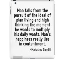 Man falls from the pursuit of the ideal of plan living and high thinking the moment he wants to multiply his daily wants. Man's happiness really lies in contentment. iPad Case/Skin