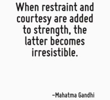 When restraint and courtesy are added to strength, the latter becomes irresistible. by Quotr