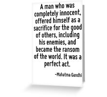 A man who was completely innocent, offered himself as a sacrifice for the good of others, including his enemies, and became the ransom of the world. It was a perfect act. Greeting Card