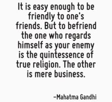 It is easy enough to be friendly to one's friends. But to befriend the one who regards himself as your enemy is the quintessence of true religion. The other is mere business. by Quotr