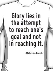 Glory lies in the attempt to reach one's goal and not in reaching it. T-Shirt