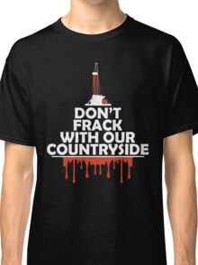 Don't Frack With Our Countryside Classic T-Shirt