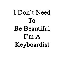 I Don't Need To Be Beautiful I'm A Keyboardist  Photographic Print