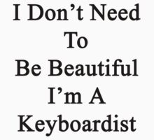 I Don't Need To Be Beautiful I'm A Keyboardist  by supernova23