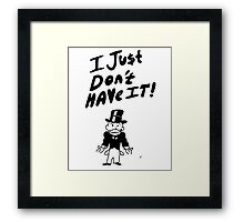 I Just Don't Have It Framed Print