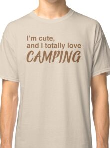 I'm cute and I totally love camping Classic T-Shirt
