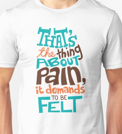 Pain Demands To Be Felt Unisex T-Shirt