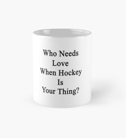 Who Needs Love When Hockey Is Your Thing?  Mug